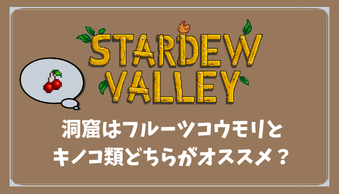 【Stardew Valley】洞窟はフルーツコウモリとキノコ類どちらがオススメ?