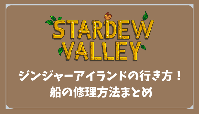 【Stardew Valley】ジンジャーアイランドの行き方!船の修理方法まとめ